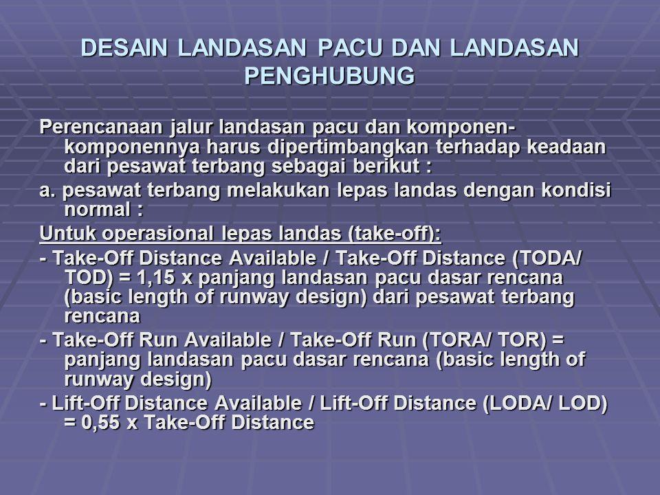 DESAIN LANDASAN PACU DAN LANDASAN PENGHUBUNG Perencanaan jalur landasan pacu dan komponen- komponennya harus dipertimbangkan terhadap keadaan dari pesawat terbang sebagai berikut : a.