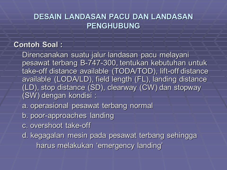 DESAIN LANDASAN PACU DAN LANDASAN PENGHUBUNG Contoh Soal : Direncanakan suatu jalur landasan pacu melayani pesawat terbang B-747-300, tentukan kebutuhan untuk take-off distance available (TODA/TOD), lift-off distance available (LODA/LD), field length (FL), landing distance (LD), stop distance (SD), clearway (CW) dan stopway (SW) dengan kondisi : a.