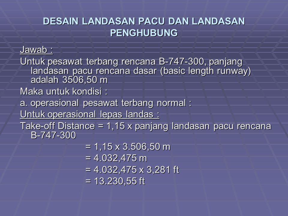 DESAIN LANDASAN PACU DAN LANDASAN PENGHUBUNG Jawab : Untuk pesawat terbang rencana B-747-300, panjang landasan pacu rencana dasar (basic length runway