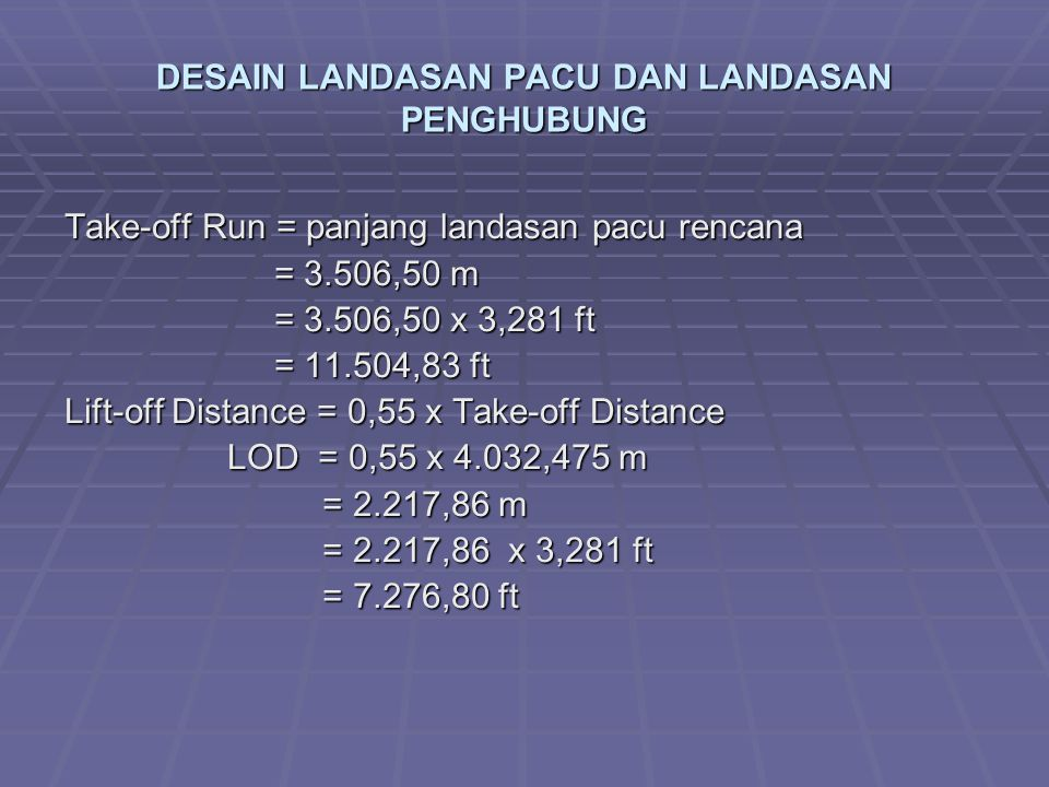 DESAIN LANDASAN PACU DAN LANDASAN PENGHUBUNG Take-off Run = panjang landasan pacu rencana = 3.506,50 m = 3.506,50 m = 3.506,50 x 3,281 ft = 11.504,83 ft Lift-off Distance = 0,55 x Take-off Distance LOD = 0,55 x 4.032,475 m LOD = 0,55 x 4.032,475 m = 2.217,86 m = 2.217,86 m = 2.217,86 x 3,281 ft = 2.217,86 x 3,281 ft = 7.276,80 ft = 7.276,80 ft