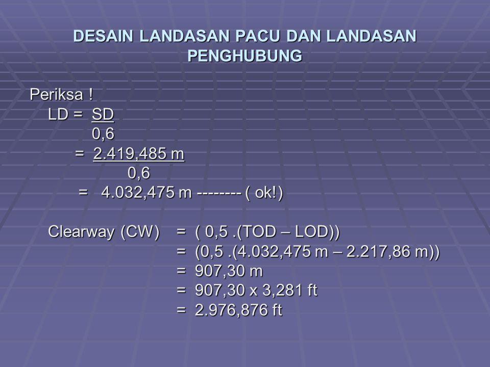 DESAIN LANDASAN PACU DAN LANDASAN PENGHUBUNG Periksa ! LD = SD 0,6 0,6 = 2.419,485 m = 2.419,485 m0,6 = 4.032,475 m -------- ( ok!) Clearway (CW)= ( 0