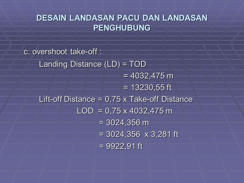 DESAIN LANDASAN PACU DAN LANDASAN PENGHUBUNG c. overshoot take-off : Landing Distance (LD) = TOD = 4032,475 m = 4032,475 m = 13230,55 ft = 13230,55 ft