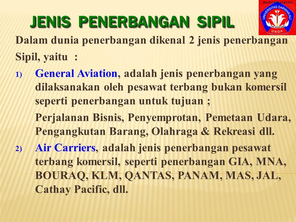 JENIS PENERBANGAN SIPIL Dalam dunia penerbangan dikenal 2 jenis penerbangan Sipil, yaitu : 1) General Aviation, adalah jenis penerbangan yang dilaksanakan oleh pesawat terbang bukan komersil seperti penerbangan untuk tujuan ; Perjalanan Bisnis, Penyemprotan, Pemetaan Udara, Pengangkutan Barang, Olahraga & Rekreasi dll.