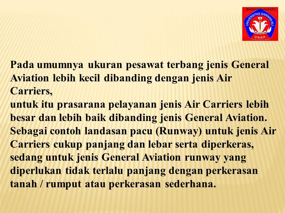 Pada umumnya ukuran pesawat terbang jenis General Aviation lebih kecil dibanding dengan jenis Air Carriers, untuk itu prasarana pelayanan jenis Air Carriers lebih besar dan lebih baik dibanding jenis General Aviation.
