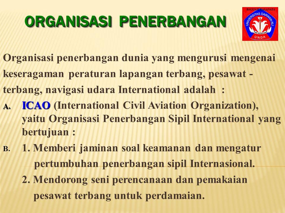 ORGANISASI PENERBANGAN Organisasi penerbangan dunia yang mengurusi mengenai keseragaman peraturan lapangan terbang, pesawat - terbang, navigasi udara International adalah : A.