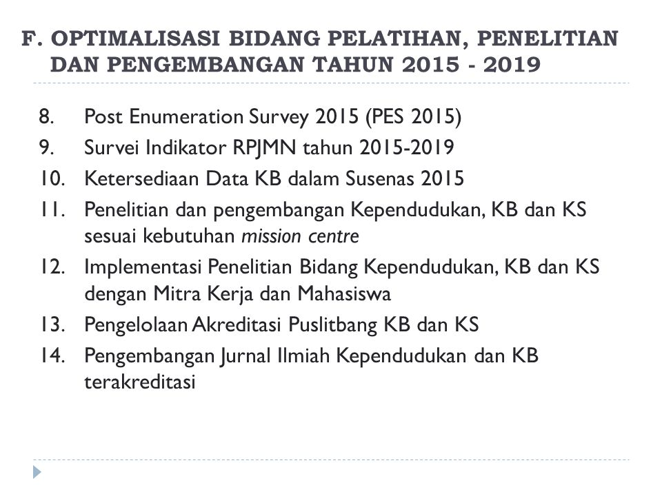 8.Post Enumeration Survey 2015 (PES 2015) 9.Survei Indikator RPJMN tahun 2015-2019 10.Ketersediaan Data KB dalam Susenas 2015 11.Penelitian dan pengembangan Kependudukan, KB dan KS sesuai kebutuhan mission centre 12.Implementasi Penelitian Bidang Kependudukan, KB dan KS dengan Mitra Kerja dan Mahasiswa 13.Pengelolaan Akreditasi Puslitbang KB dan KS 14.Pengembangan Jurnal Ilmiah Kependudukan dan KB terakreditasi F.