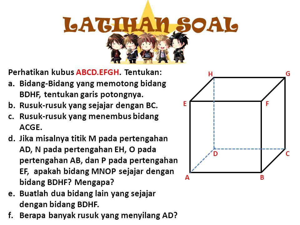LATIHAN SOAL Perhatikan kubus ABCD.EFGH. Tentukan: a.Bidang-Bidang yang memotong bidang BDHF, tentukan garis potongnya. b.Rusuk-rusuk yang sejajar den
