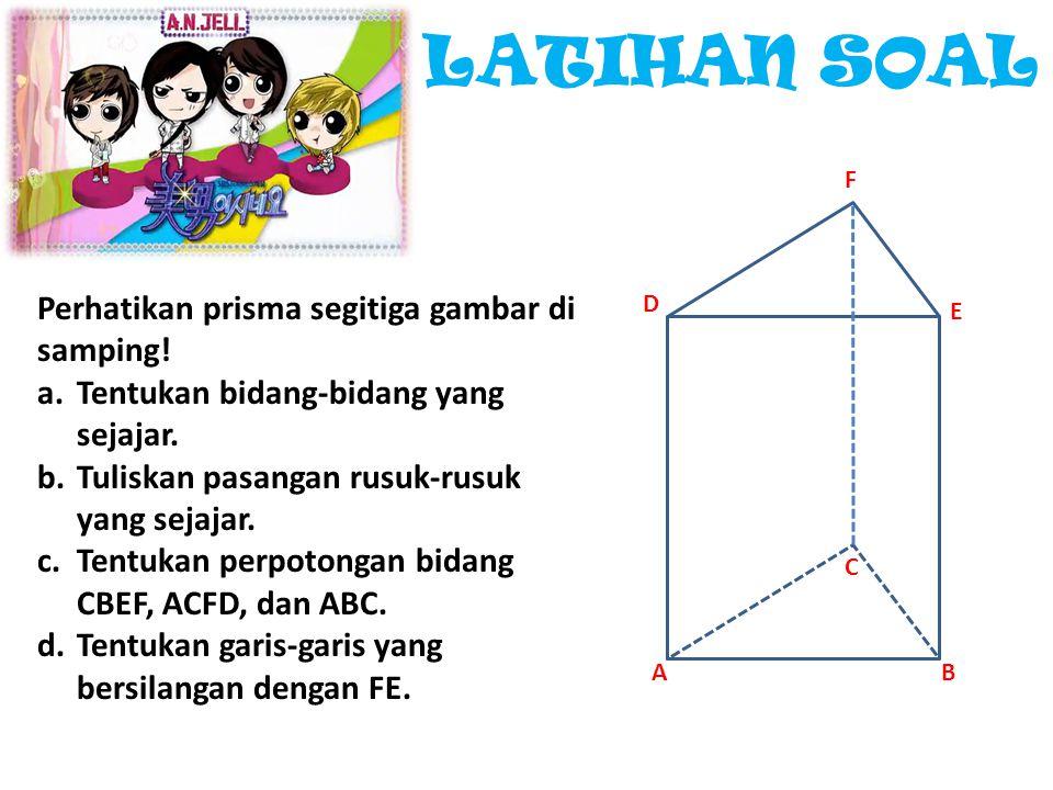 LATIHAN SOAL Perhatikan prisma segitiga gambar di samping! a.Tentukan bidang-bidang yang sejajar. b.Tuliskan pasangan rusuk-rusuk yang sejajar. c.Tent