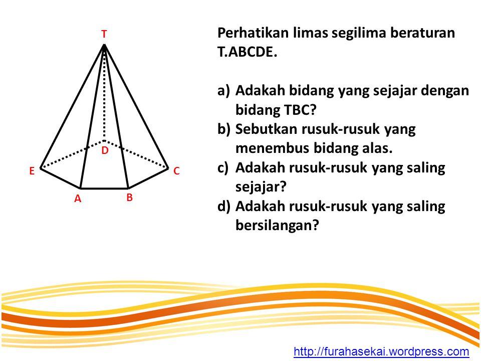 Perhatikan limas segilima beraturan T.ABCDE. a)Adakah bidang yang sejajar dengan bidang TBC? b)Sebutkan rusuk-rusuk yang menembus bidang alas. c)Adaka