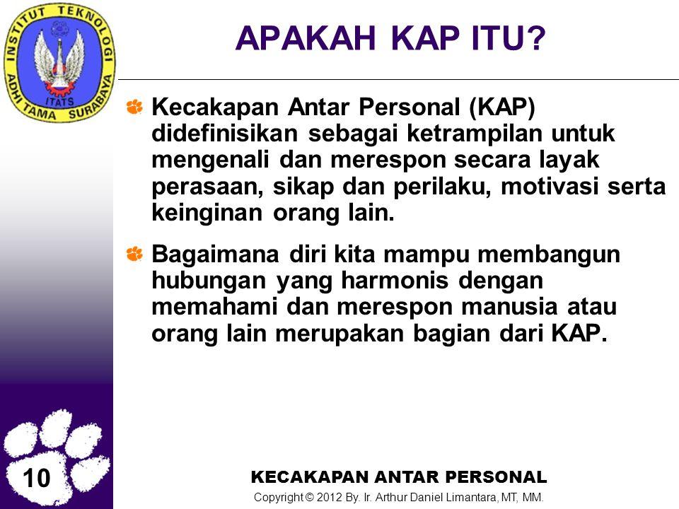 10 KECAKAPAN ANTAR PERSONAL Copyright © 2012 By. Ir. Arthur Daniel Limantara, MT, MM. APAKAH KAP ITU? Kecakapan Antar Personal (KAP) didefinisikan seb