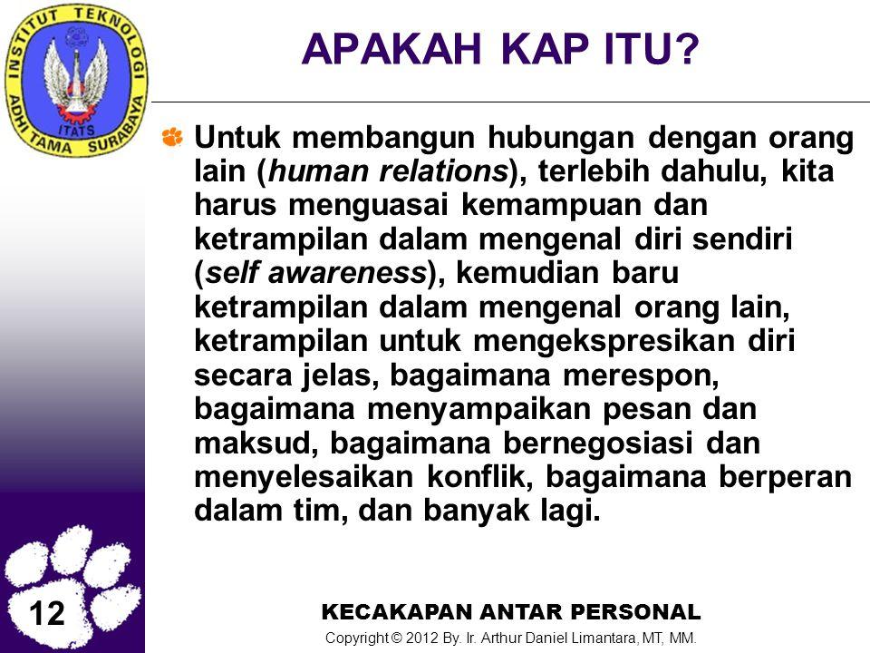 12 KECAKAPAN ANTAR PERSONAL Copyright © 2012 By. Ir. Arthur Daniel Limantara, MT, MM. APAKAH KAP ITU? Untuk membangun hubungan dengan orang lain (huma