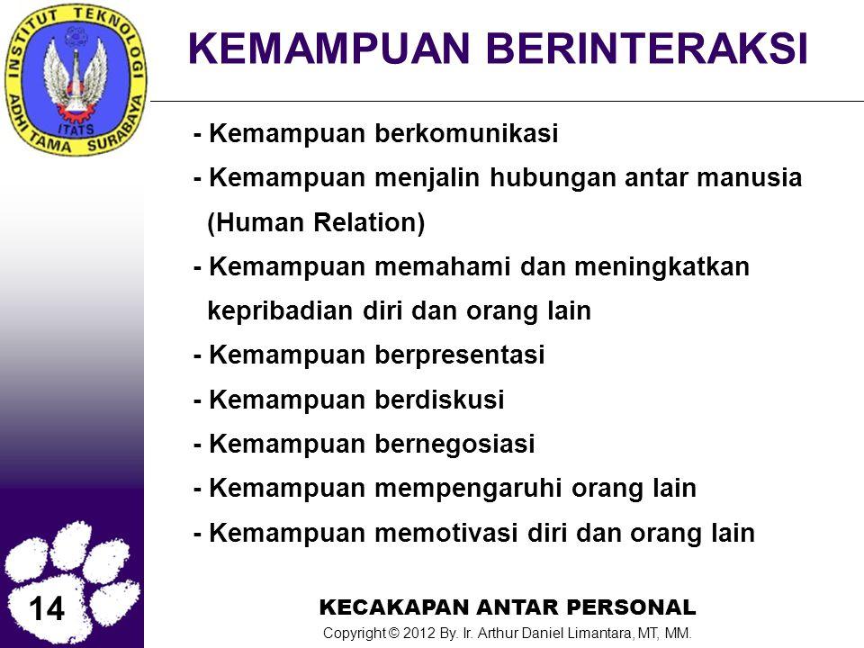 14 KECAKAPAN ANTAR PERSONAL Copyright © 2012 By. Ir. Arthur Daniel Limantara, MT, MM. KEMAMPUAN BERINTERAKSI - Kemampuan berkomunikasi - Kemampuan men