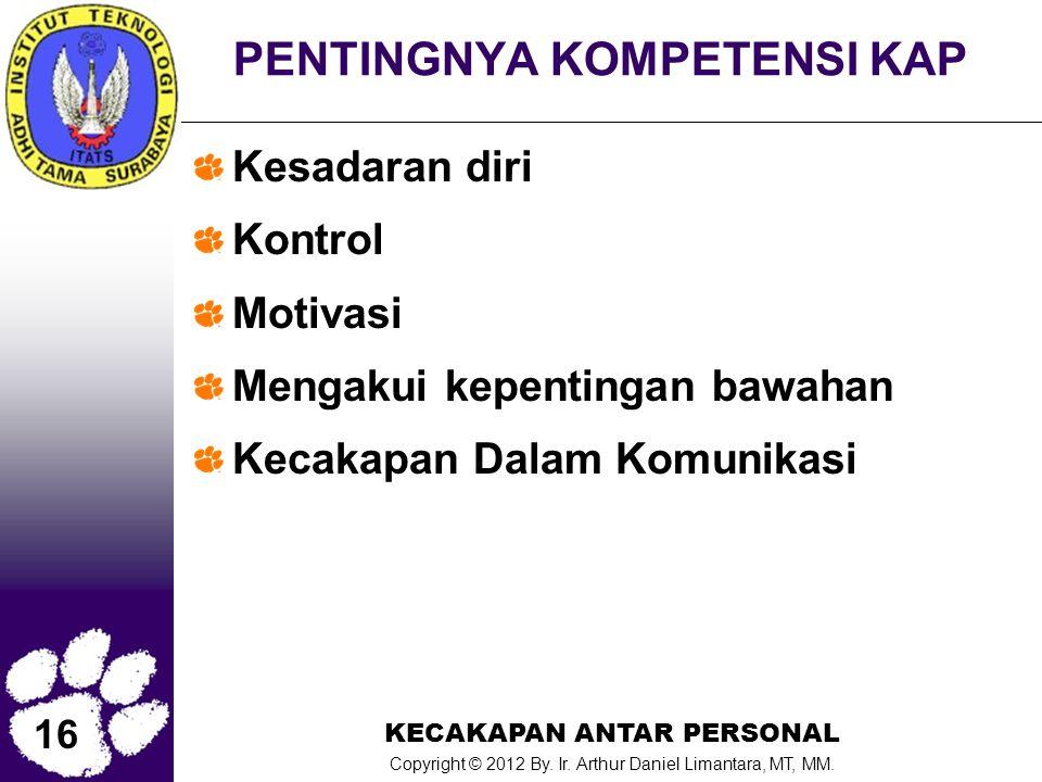 16 KECAKAPAN ANTAR PERSONAL Copyright © 2012 By. Ir. Arthur Daniel Limantara, MT, MM. PENTINGNYA KOMPETENSI KAP Kesadaran diri Kontrol Motivasi Mengak