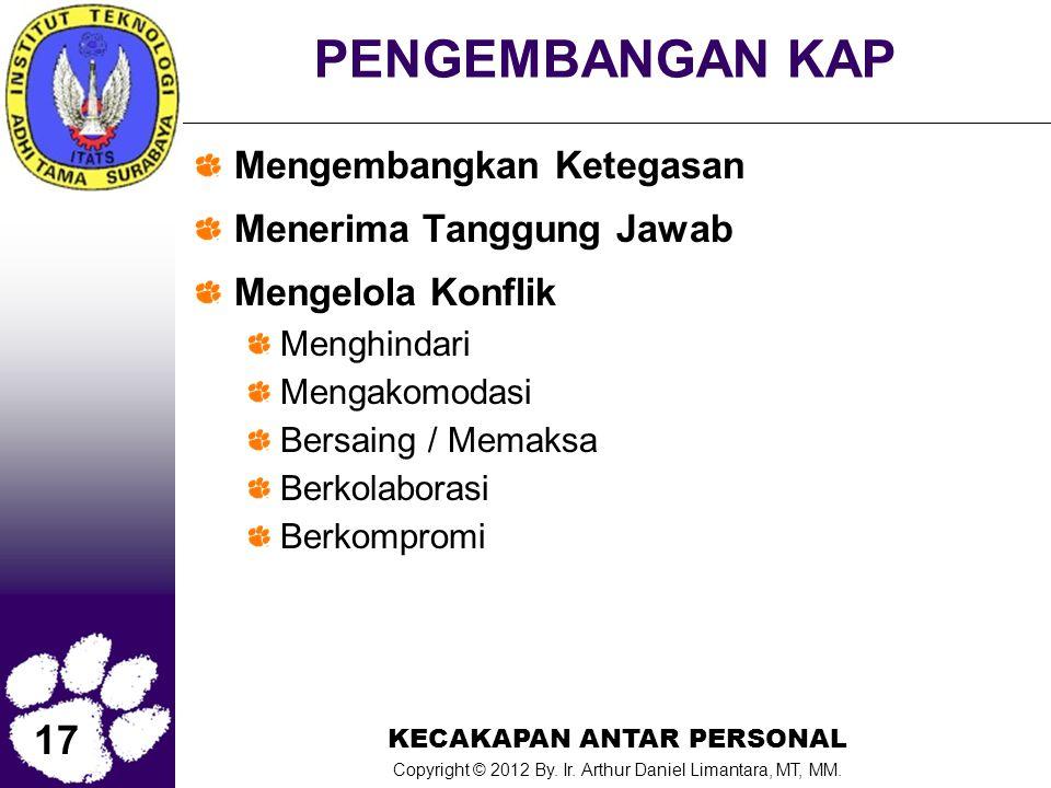 17 KECAKAPAN ANTAR PERSONAL Copyright © 2012 By. Ir. Arthur Daniel Limantara, MT, MM. PENGEMBANGAN KAP Mengembangkan Ketegasan Menerima Tanggung Jawab