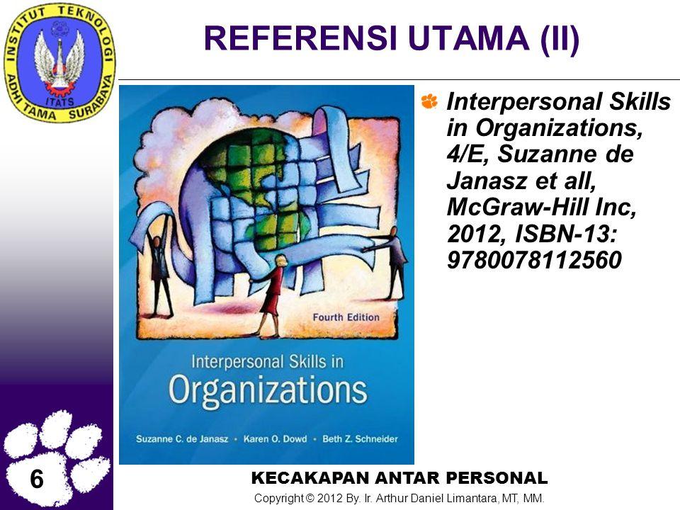 6 KECAKAPAN ANTAR PERSONAL Copyright © 2012 By. Ir. Arthur Daniel Limantara, MT, MM. REFERENSI UTAMA (II) Interpersonal Skills in Organizations, 4/E,