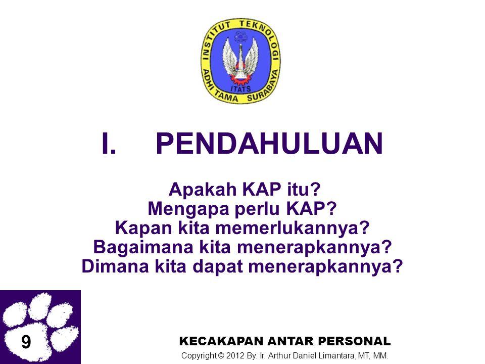 9 KECAKAPAN ANTAR PERSONAL Copyright © 2012 By. Ir. Arthur Daniel Limantara, MT, MM. I.PENDAHULUAN Apakah KAP itu? Mengapa perlu KAP? Kapan kita memer