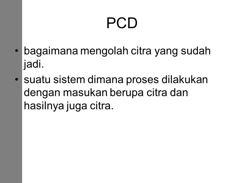 PCD bagaimana mengolah citra yang sudah jadi. suatu sistem dimana proses dilakukan dengan masukan berupa citra dan hasilnya juga citra.