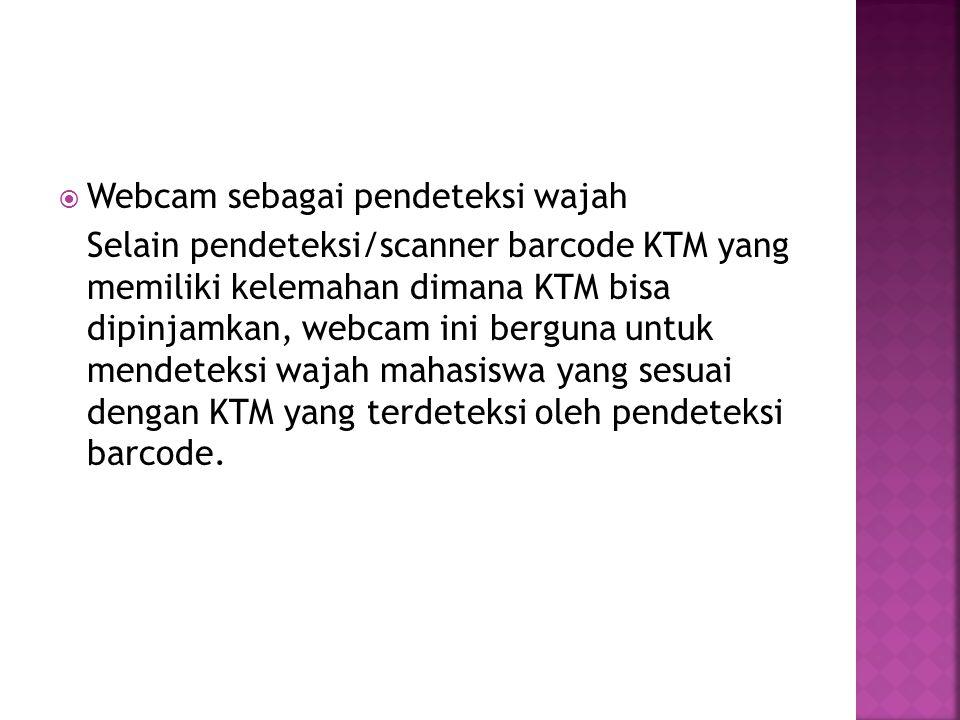  Webcam sebagai pendeteksi wajah Selain pendeteksi/scanner barcode KTM yang memiliki kelemahan dimana KTM bisa dipinjamkan, webcam ini berguna untuk