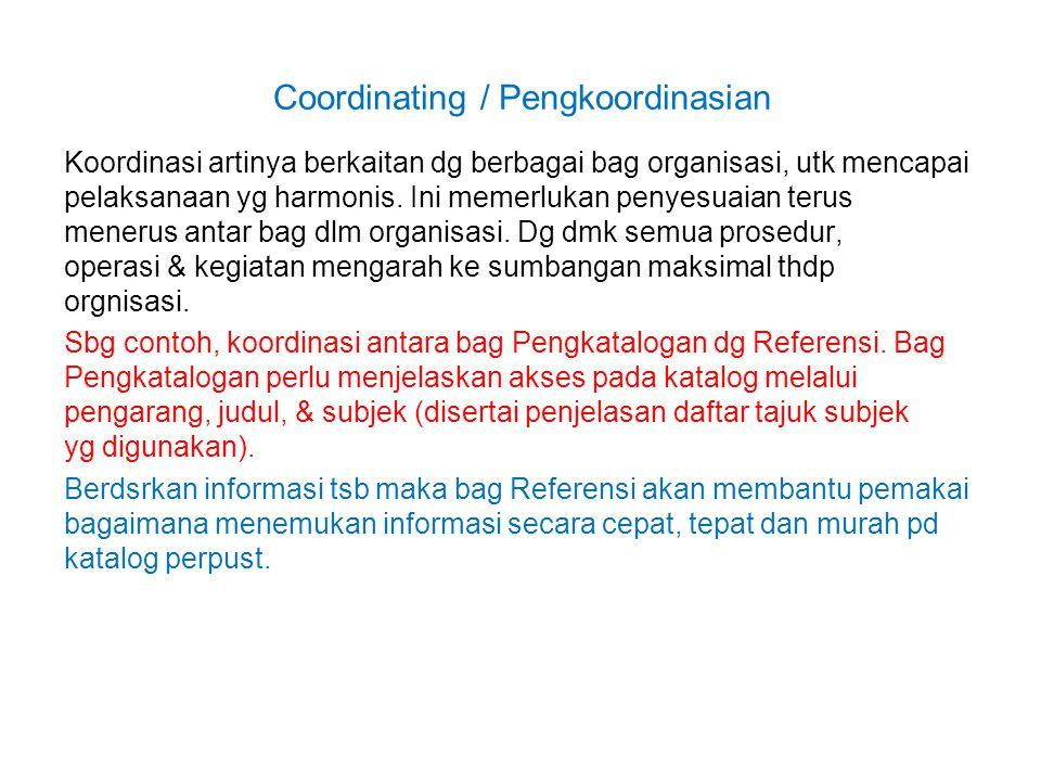 Coordinating / Pengkoordinasian Koordinasi artinya berkaitan dg berbagai bag organisasi, utk mencapai pelaksanaan yg harmonis. Ini memerlukan penyesua
