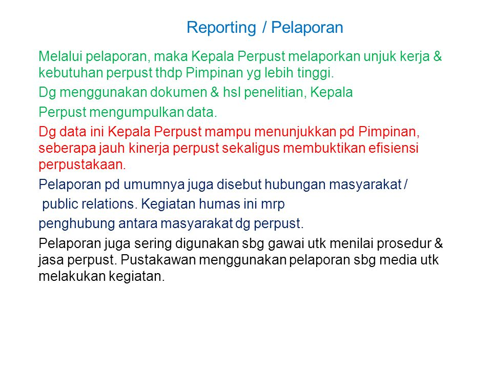 Reporting / Pelaporan Melalui pelaporan, maka Kepala Perpust melaporkan unjuk kerja & kebutuhan perpust thdp Pimpinan yg lebih tinggi. Dg menggunakan