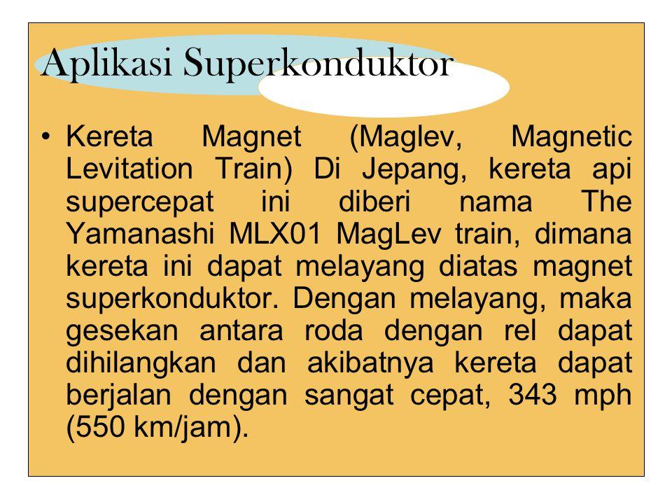 Aplikasi Superkonduktor Kereta Magnet (Maglev, Magnetic Levitation Train) Di Jepang, kereta api supercepat ini diberi nama The Yamanashi MLX01 MagLev train, dimana kereta ini dapat melayang diatas magnet superkonduktor.