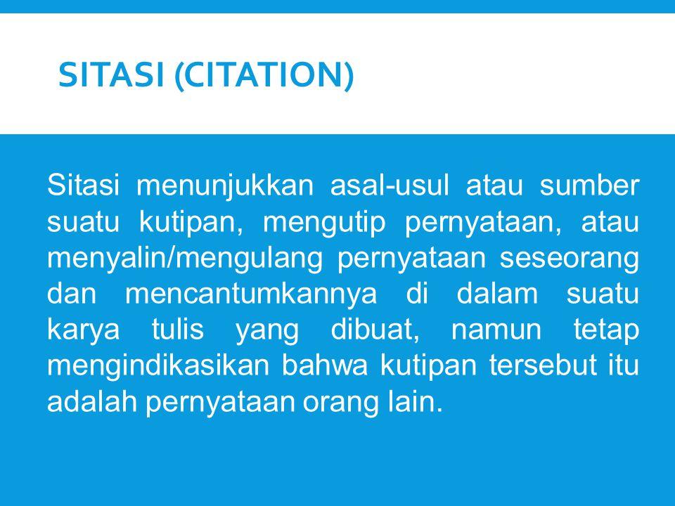 SITASI (CITATION) Sitasi menunjukkan asal-usul atau sumber suatu kutipan, mengutip pernyataan, atau menyalin/mengulang pernyataan seseorang dan mencan