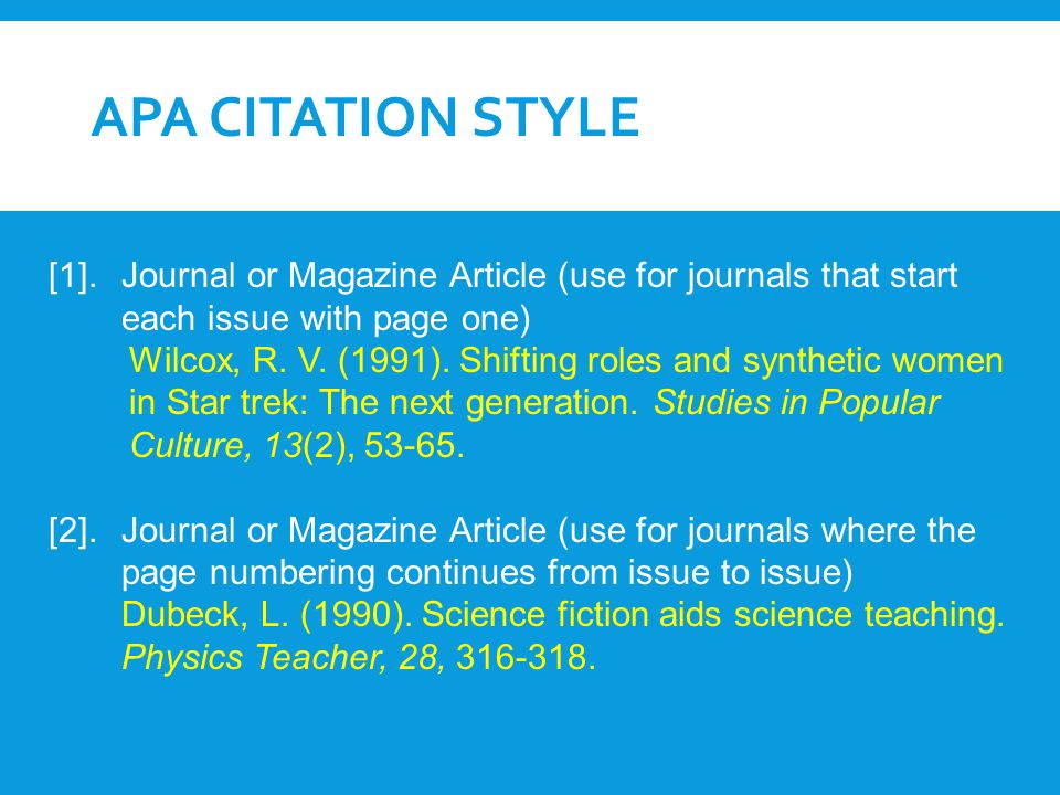 APA CITATION STYLE [1]. Journal or Magazine Article (use for journals that start each issue with page one) Wilcox, R. V. (1991). Shifting roles and sy