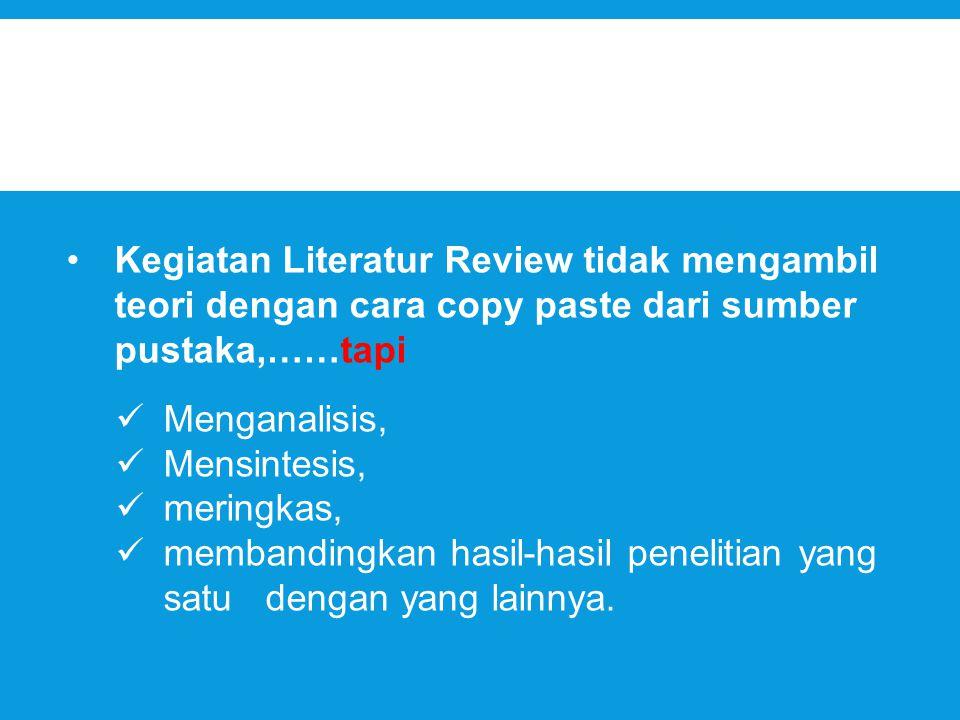 Kegiatan Literatur Review tidak mengambil teori dengan cara copy paste dari sumber pustaka,……tapi Menganalisis, Mensintesis, meringkas, membandingkan