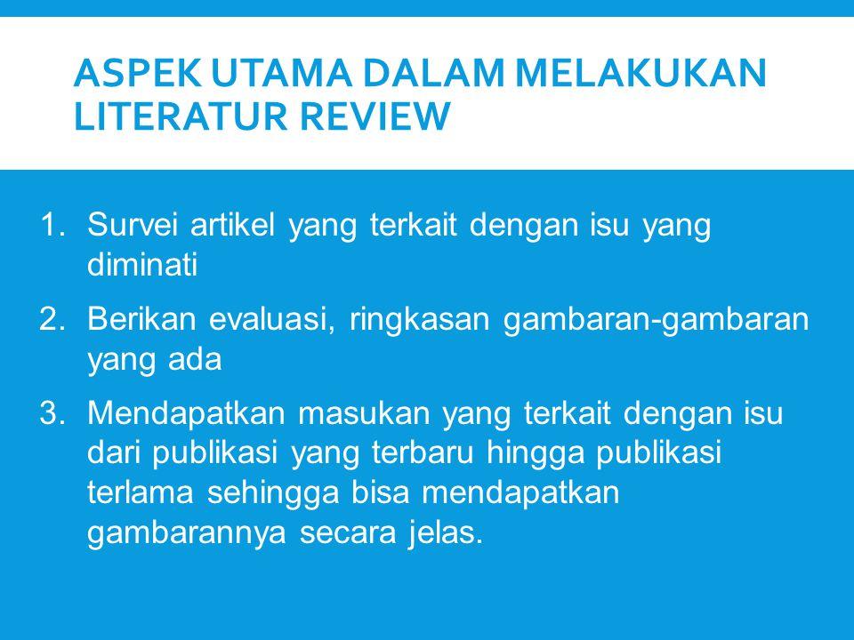 ASPEK UTAMA DALAM MELAKUKAN LITERATUR REVIEW 1.Survei artikel yang terkait dengan isu yang diminati 2.Berikan evaluasi, ringkasan gambaran-gambaran ya