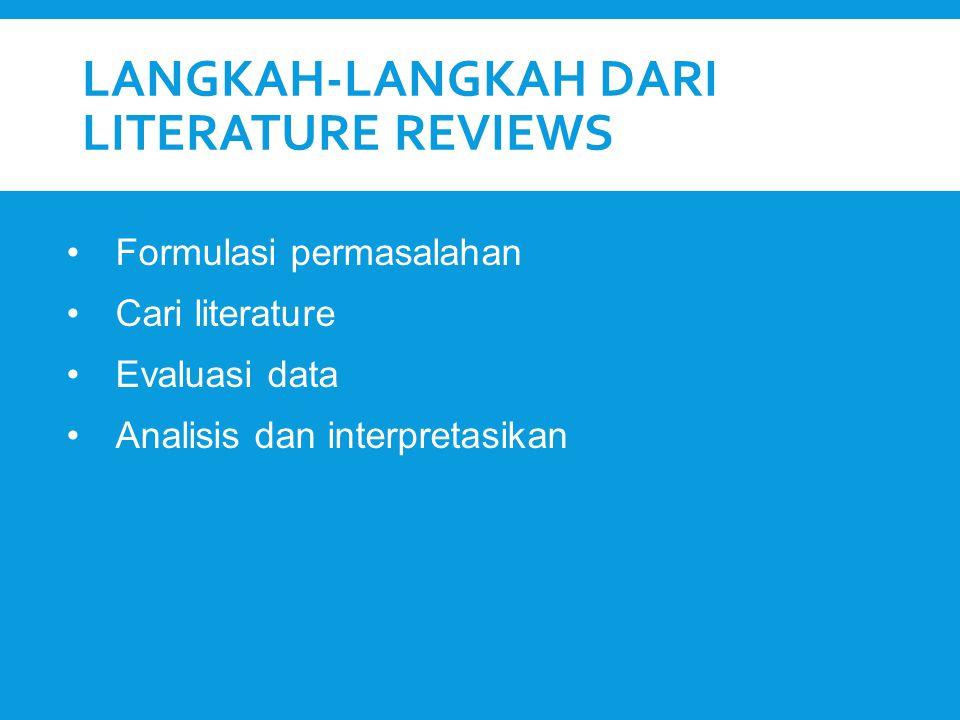 LANGKAH-LANGKAH DARI LITERATURE REVIEWS Formulasi permasalahan Cari literature Evaluasi data Analisis dan interpretasikan