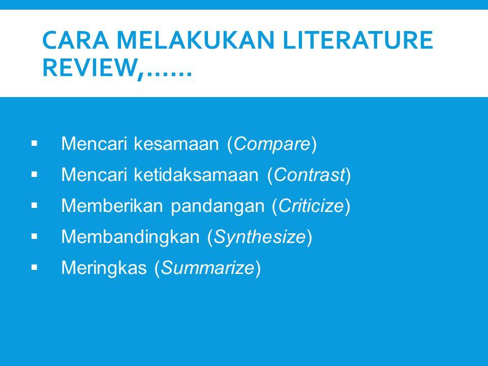 CARA MELAKUKAN LITERATURE REVIEW,……  Mencari kesamaan (Compare)  Mencari ketidaksamaan (Contrast)  Memberikan pandangan (Criticize)  Membandingkan