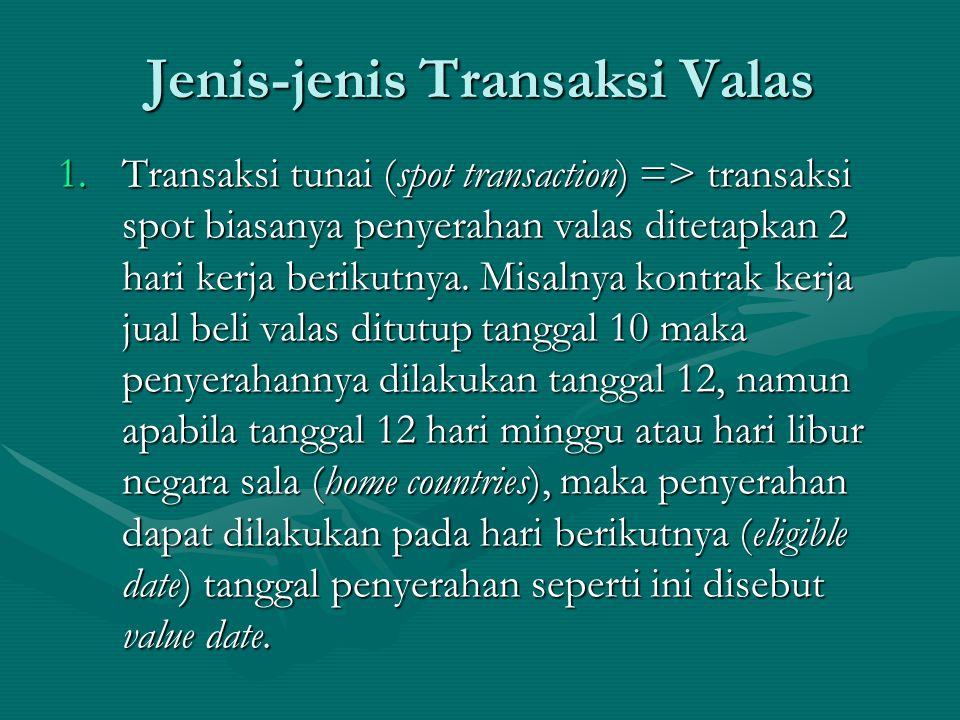 Jenis-jenis Transaksi Valas 1.Transaksi tunai (spot transaction) => transaksi spot biasanya penyerahan valas ditetapkan 2 hari kerja berikutnya. Misal