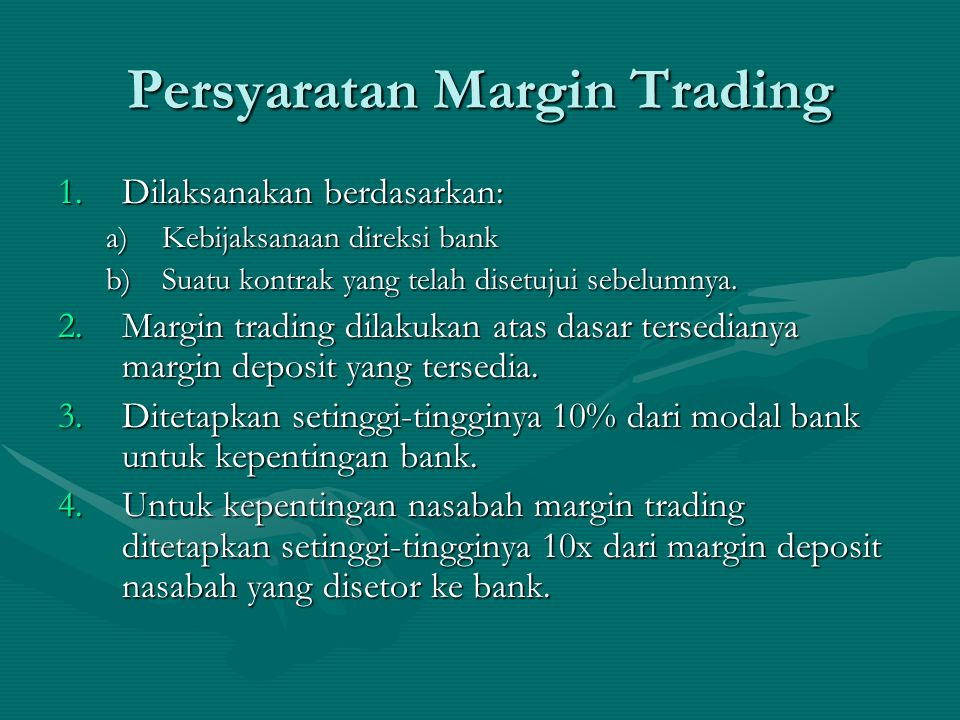 Persyaratan Margin Trading 1.Dilaksanakan berdasarkan: a)Kebijaksanaan direksi bank b)Suatu kontrak yang telah disetujui sebelumnya. 2.Margin trading