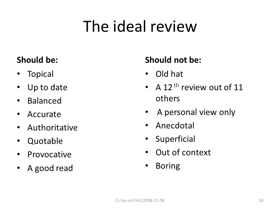 The ideal review Should be: Topical Up to date Balanced Accurate Authoritative Quotable Provocative A good read Should not be: Old hat A 12 th review out of 11 others A personal view only Anecdotal Superficial Out of context Boring CI/rev art/IAS/2008-11-0826