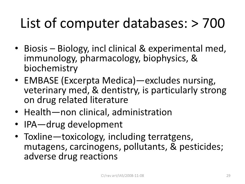 List of computer databases: > 700 Biosis – Biology, incl clinical & experimental med, immunology, pharmacology, biophysics, & biochemistry EMBASE (Excerpta Medica)—excludes nursing, veterinary med, & dentistry, is particularly strong on drug related literature Health—non clinical, administration IPA—drug development Toxline—toxicology, including terratgens, mutagens, carcinogens, pollutants, & pesticides; adverse drug reactions CI/rev art/IAS/2008-11-0829