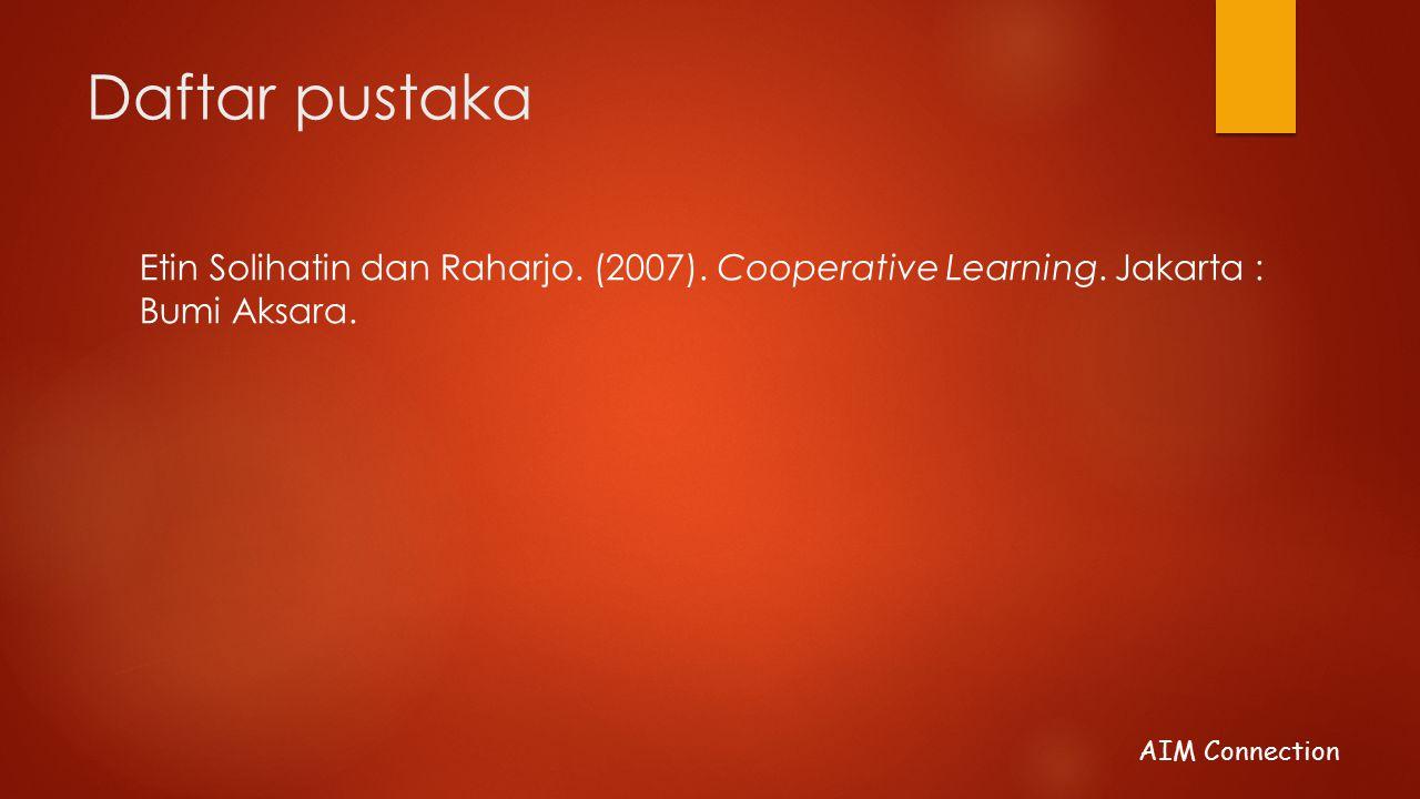 AIM Connection Daftar pustaka Etin Solihatin dan Raharjo. (2007). Cooperative Learning. Jakarta : Bumi Aksara.