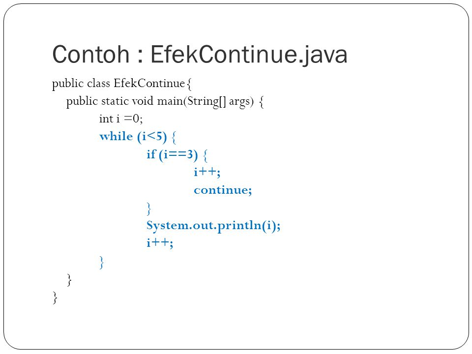 Contoh : EfekContinue.java public class EfekContinue{ public static void main(String[] args) { int i =0; while (i<5) { if (i==3) { i++; continue; } Sy