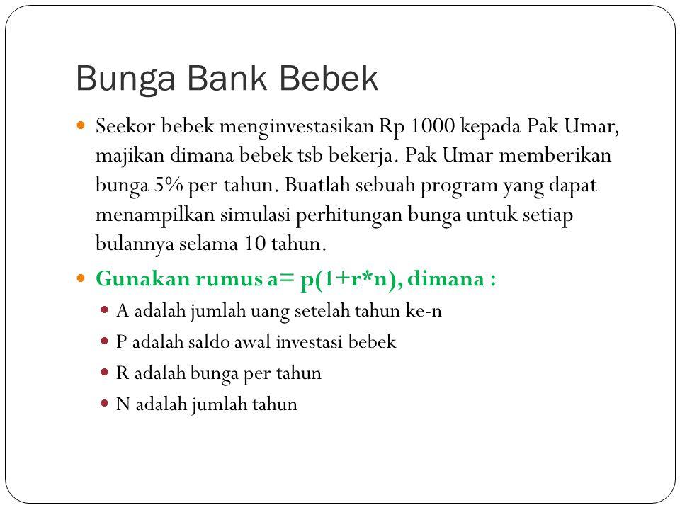 Bunga Bank Bebek Seekor bebek menginvestasikan Rp 1000 kepada Pak Umar, majikan dimana bebek tsb bekerja. Pak Umar memberikan bunga 5% per tahun. Buat