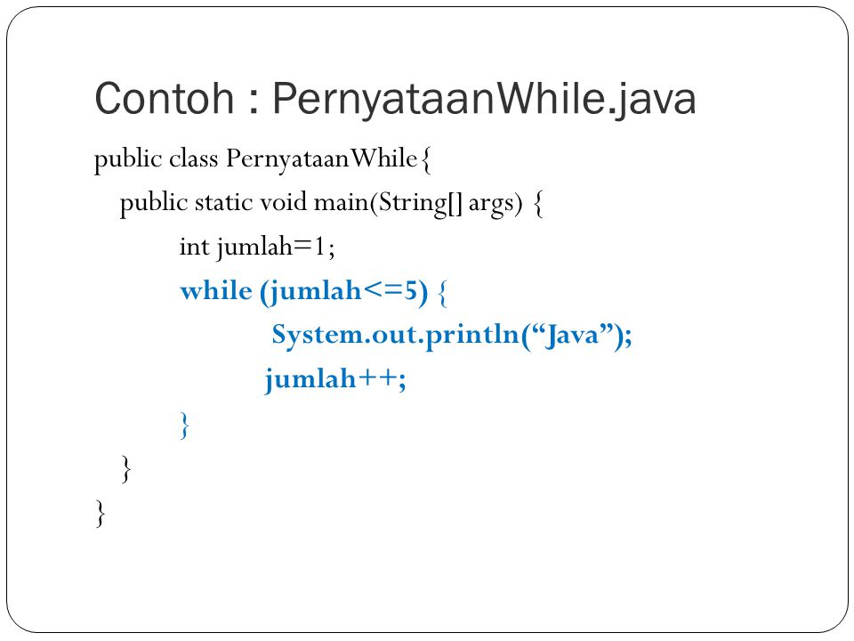 Contoh : PernyataanWhile.java public class PernyataanWhile{ public static void main(String[] args) { int jumlah=1; while (jumlah<=5) { System.out.prin