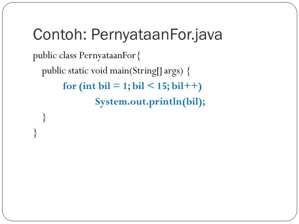 Contoh: PernyataanFor.java public class PernyataanFor{ public static void main(String[] args) { for (int bil = 1; bil < 15; bil++) System.out.println(