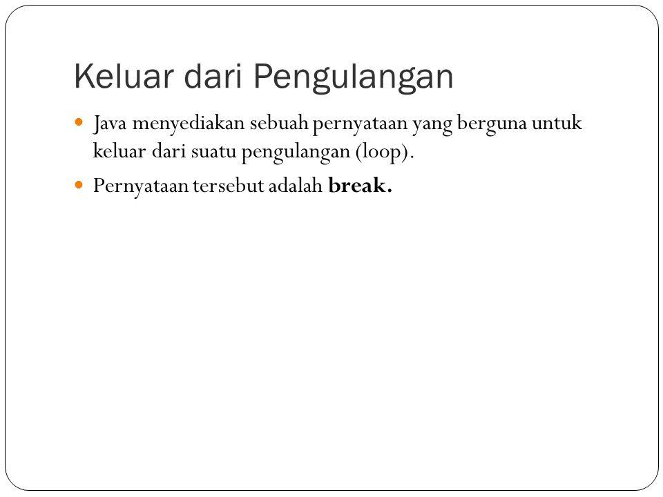 Keluar dari Pengulangan Java menyediakan sebuah pernyataan yang berguna untuk keluar dari suatu pengulangan (loop). Pernyataan tersebut adalah break.