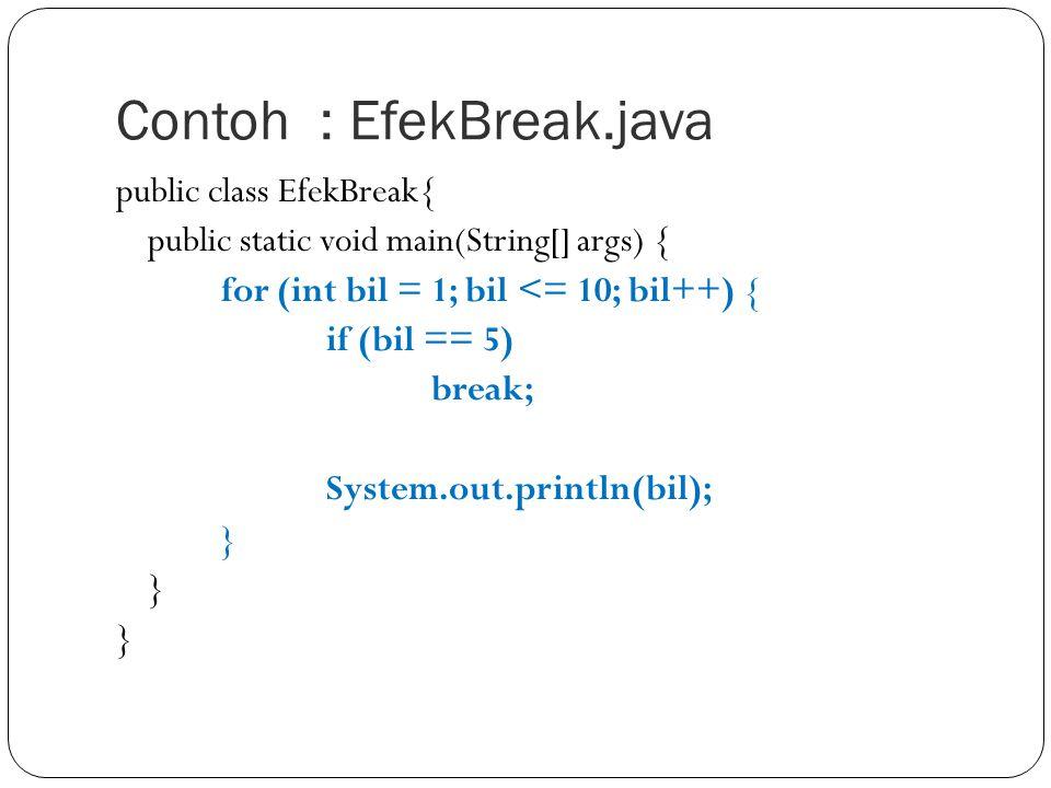 Contoh : EfekBreak.java public class EfekBreak{ public static void main(String[] args) { for (int bil = 1; bil <= 10; bil++) { if (bil == 5) break; Sy