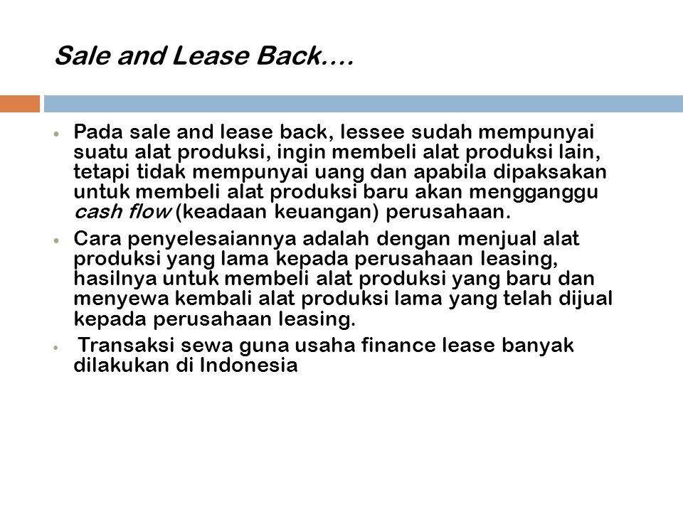 Sale and Lease Back…. Pada sale and lease back, lessee sudah mempunyai suatu alat produksi, ingin membeli alat produksi lain, tetapi tidak mempunyai u