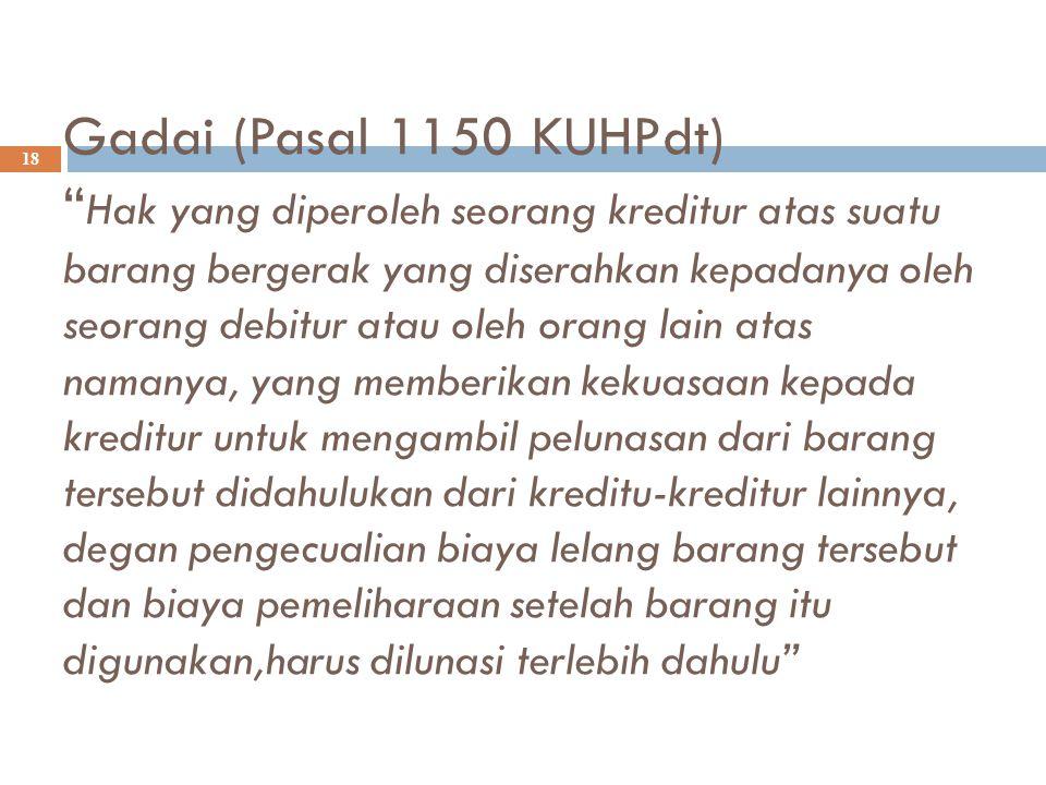 """Gadai (Pasal 1150 KUHPdt) """" Hak yang diperoleh seorang kreditur atas suatu barang bergerak yang diserahkan kepadanya oleh seorang debitur atau oleh or"""