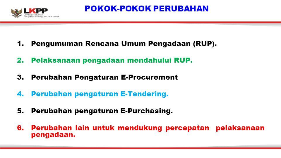 POKOK-POKOK PERUBAHAN 1.Pengumuman Rencana Umum Pengadaan (RUP). 2.Pelaksanaan pengadaan mendahului RUP. 3.Perubahan Pengaturan E-Procurement 4.Peruba
