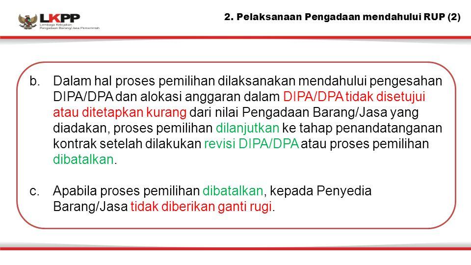 b.Dalam hal proses pemilihan dilaksanakan mendahului pengesahan DIPA/DPA dan alokasi anggaran dalam DIPA/DPA tidak disetujui atau ditetapkan kurang da