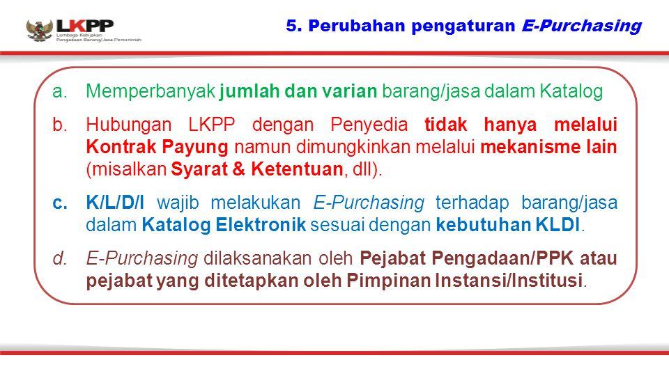 5. Perubahan pengaturan E-Purchasing a.Memperbanyak jumlah dan varian barang/jasa dalam Katalog b.Hubungan LKPP dengan Penyedia tidak hanya melalui Ko