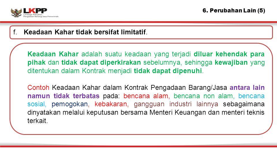 6. Perubahan Lain (5) f. Keadaan Kahar tidak bersifat limitatif. Keadaan Kahar adalah suatu keadaan yang terjadi diluar kehendak para pihak dan tidak