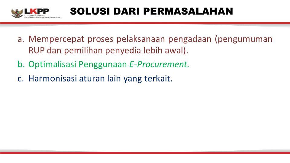 SOLUSI DARI PERMASALAHAN a.Mempercepat proses pelaksanaan pengadaan (pengumuman RUP dan pemilihan penyedia lebih awal). b.Optimalisasi Penggunaan E-Pr