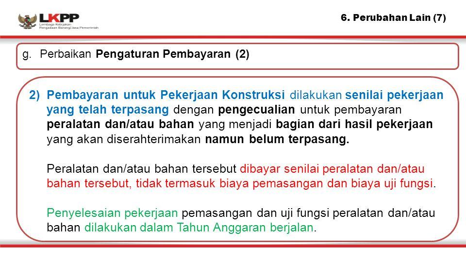 6. Perubahan Lain (7) g. Perbaikan Pengaturan Pembayaran (2) 2)Pembayaran untuk Pekerjaan Konstruksi dilakukan senilai pekerjaan yang telah terpasang